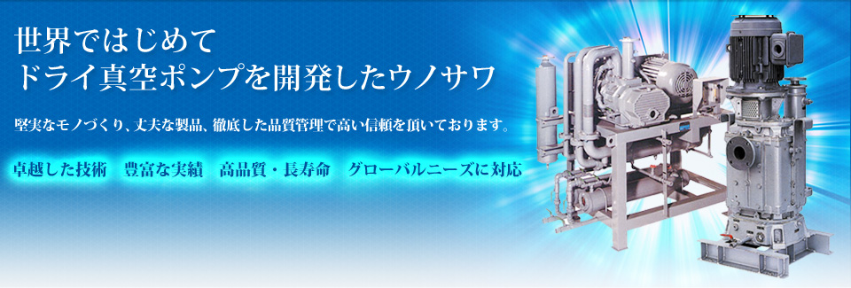 UNOZAWA IS THE FIRST COMPANY TO DEVELOPE DRY VACUUM PUMP